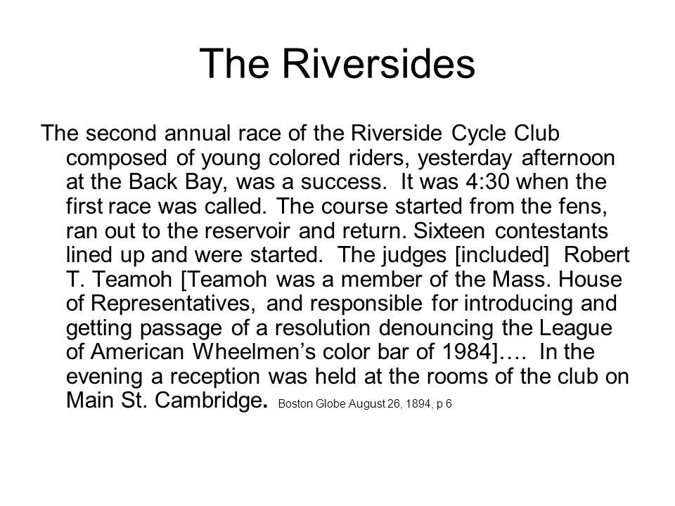 The Riversides The second annual race of the Riverside Cycle Club composed of young colored riders, yesterday afternoon at the Back Bay, was a success.