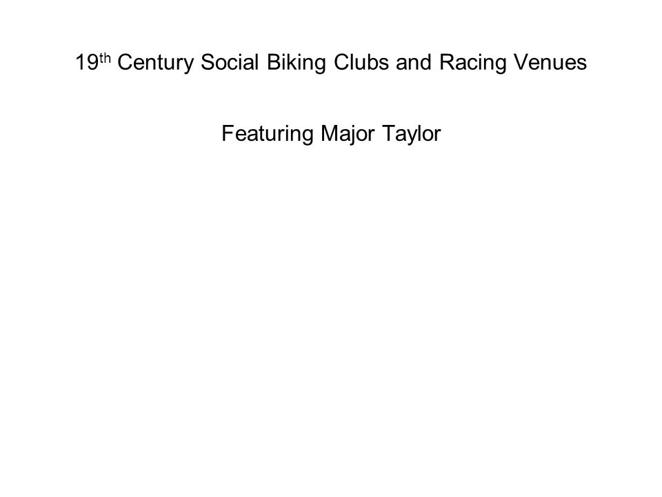 19 th Century Social Biking Clubs and Racing Venues Featuring Major Taylor