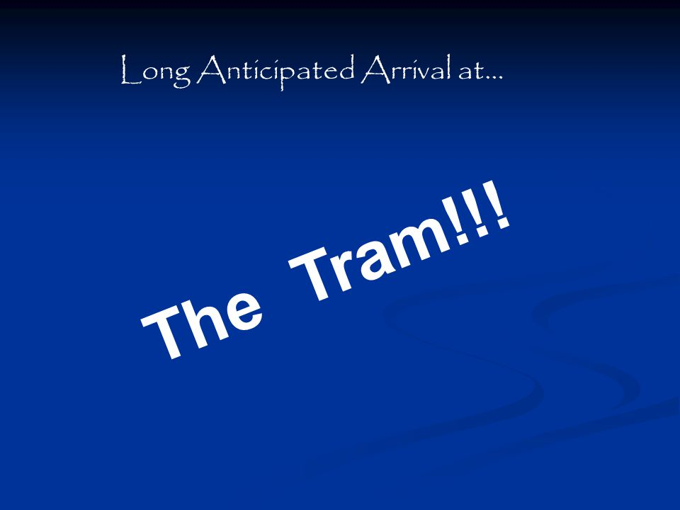 Long Anticipated Arrival at… The Tram!!!