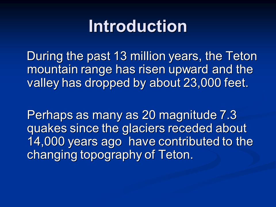 Introduction During the past 13 million years, the Teton mountain range has risen upward and the valley has dropped by about 23,000 feet.