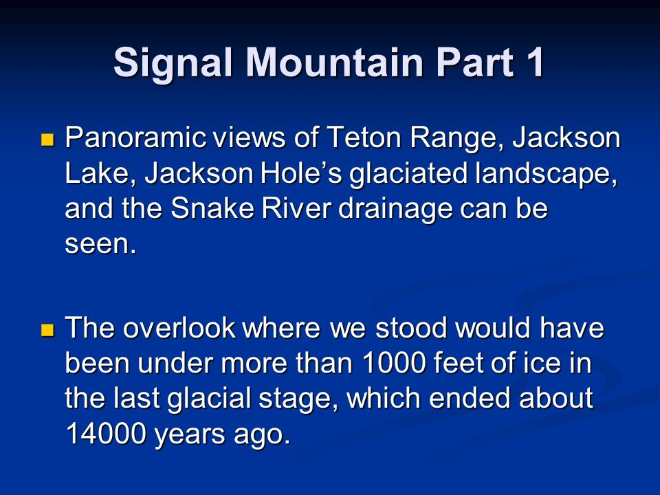 Signal Mountain Part 1 Panoramic views of Teton Range, Jackson Lake, Jackson Holes glaciated landscape, and the Snake River drainage can be seen.