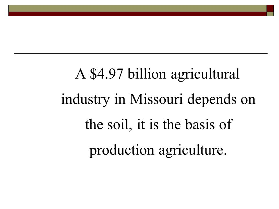 A $4.97 billion agricultural industry in Missouri depends on the soil, it is the basis of production agriculture.