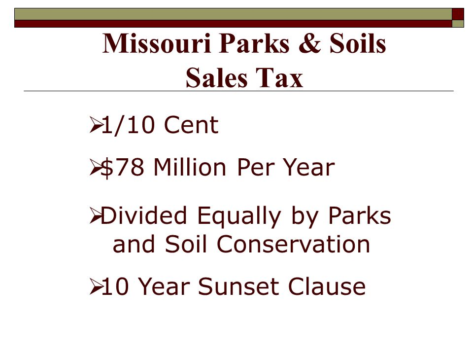 Missouri Parks & Soils Sales Tax 1/10 Cent $78 Million Per Year Divided Equally by Parks and Soil Conservation 10 Year Sunset Clause