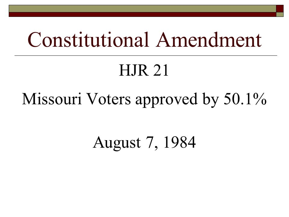 Constitutional Amendment HJR 21 Missouri Voters approved by 50.1% August 7, 1984