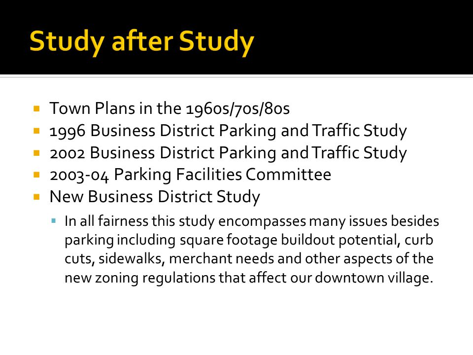 Town Plans in the 1960s/70s/80s 1996 Business District Parking and Traffic Study 2002 Business District Parking and Traffic Study 2003-04 Parking Facilities Committee New Business District Study In all fairness this study encompasses many issues besides parking including square footage buildout potential, curb cuts, sidewalks, merchant needs and other aspects of the new zoning regulations that affect our downtown village.