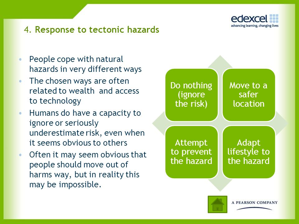 4. Response to tectonic hazards People cope with natural hazards in very different ways The chosen ways are often related to wealth and access to tech