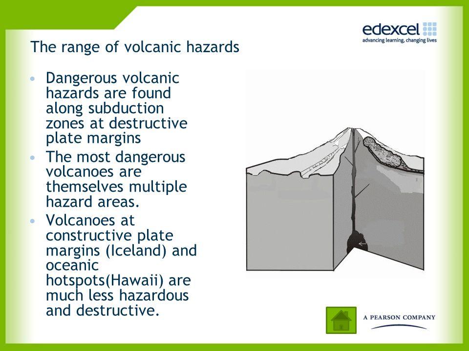 The range of volcanic hazards Dangerous volcanic hazards are found along subduction zones at destructive plate margins The most dangerous volcanoes ar