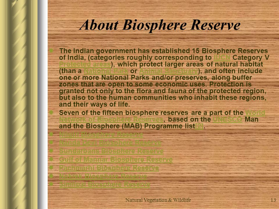 Natural Vegetation & Wildlife13 About Biosphere Reserve The Indian government has established 15 Biosphere Reserves of India, (categories roughly corresponding to IUCN Category V Protected areas), which protect larger areas of natural habitat (than a National Park or Animal Sanctuary), and often include one or more National Parks and/or preserves, along buffer zones that are open to some economic uses.