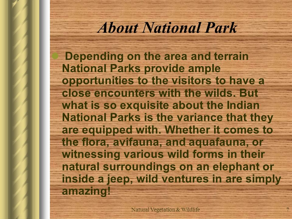 7 About National Park Depending on the area and terrain National Parks provide ample opportunities to the visitors to have a close encounters with the wilds.