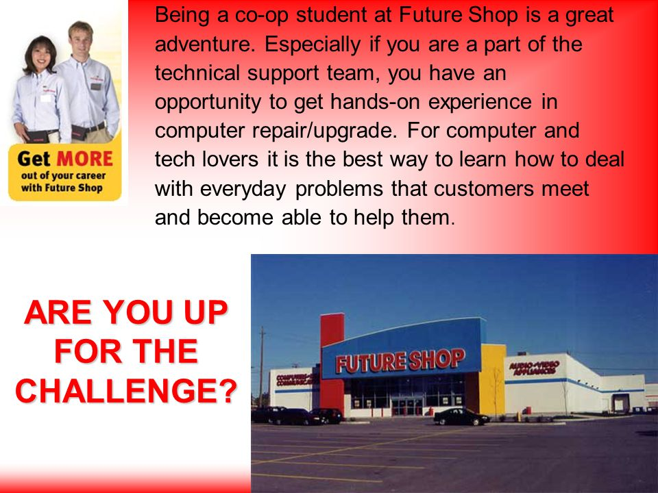 ARE YOU UP FOR THE CHALLENGE. Being a co-op student at Future Shop is a great adventure.