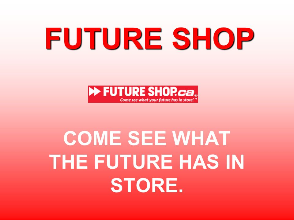 FUTURE SHOP COME SEE WHAT THE FUTURE HAS IN STORE.
