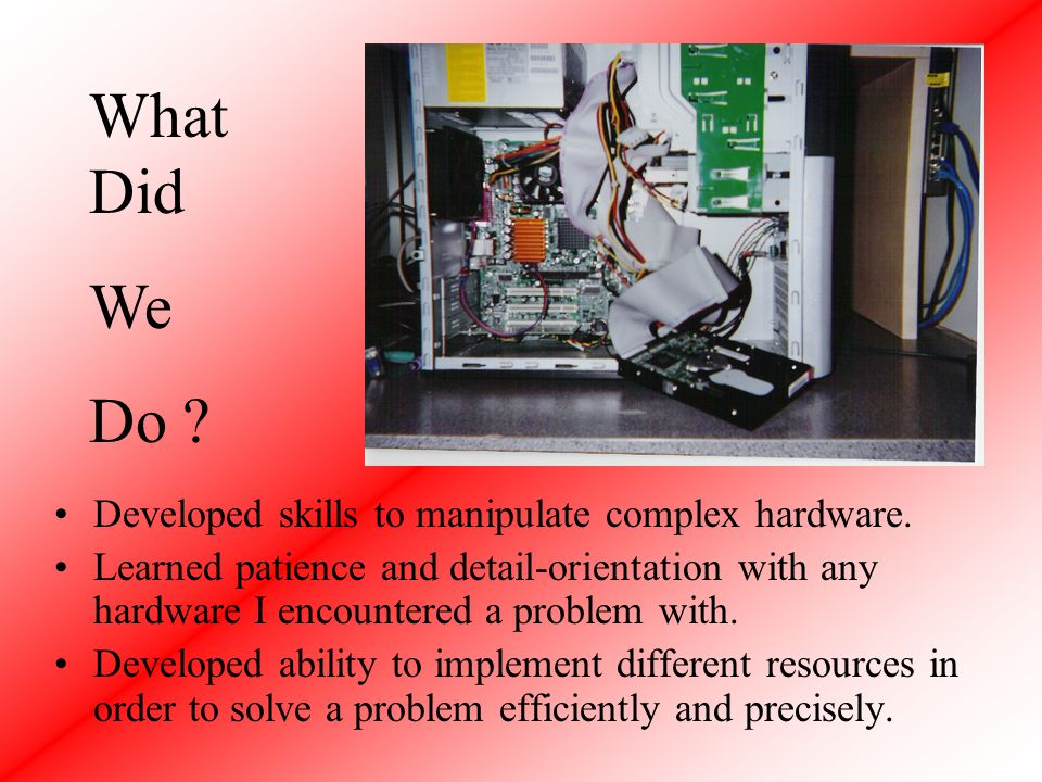 Developed skills to manipulate complex hardware.