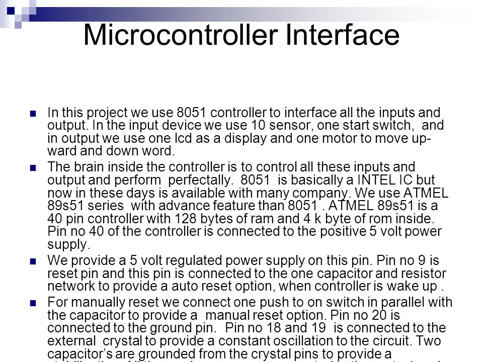 Microcontroller Interface In this project we use 8051 controller to interface all the inputs and output.