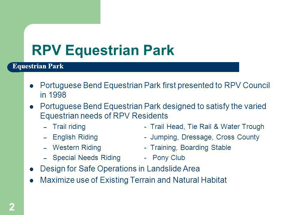 Equestrian Park 2 RPV Equestrian Park Portuguese Bend Equestrian Park first presented to RPV Council in 1998 Portuguese Bend Equestrian Park designed to satisfy the varied Equestrian needs of RPV Residents – Trail riding- Trail Head, Tie Rail & Water Trough – English Riding- Jumping, Dressage, Cross County – Western Riding- Training, Boarding Stable – Special Needs Riding- Pony Club Design for Safe Operations in Landslide Area Maximize use of Existing Terrain and Natural Habitat