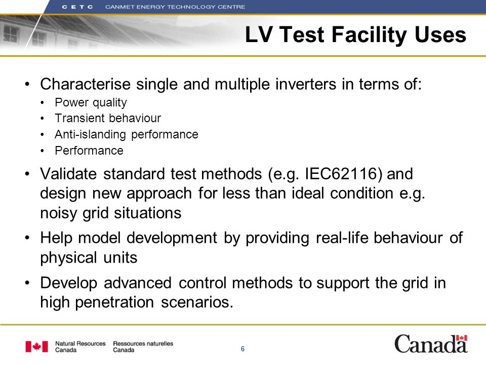 6 LV Test Facility Uses Characterise single and multiple inverters in terms of: Power quality Transient behaviour Anti-islanding performance Performan