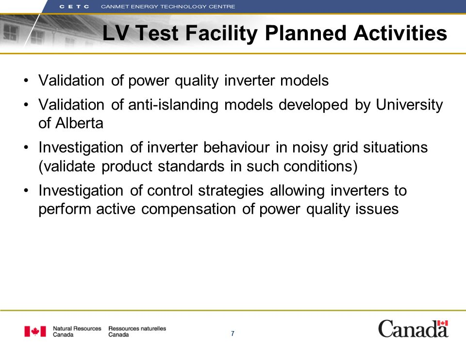 7 LV Test Facility Planned Activities Validation of power quality inverter models Validation of anti-islanding models developed by University of Alberta Investigation of inverter behaviour in noisy grid situations (validate product standards in such conditions) Investigation of control strategies allowing inverters to perform active compensation of power quality issues