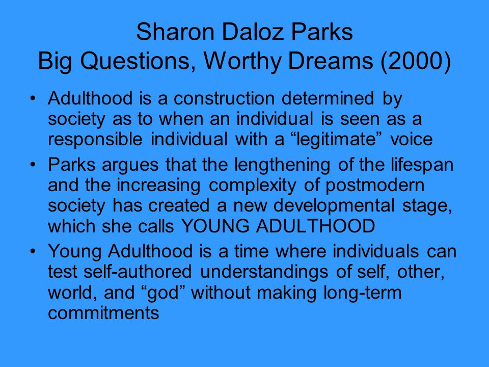 Sharon Daloz Parks Big Questions, Worthy Dreams (2000) Adulthood is a construction determined by society as to when an individual is seen as a respons
