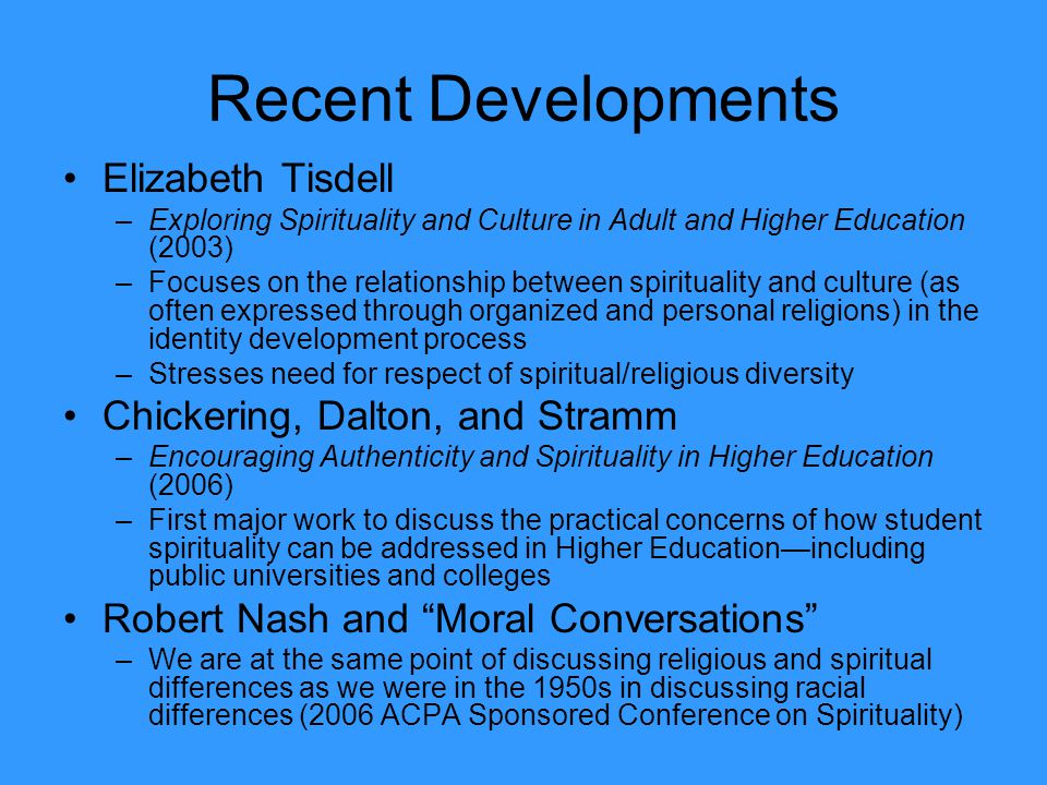 Recent Developments Elizabeth Tisdell –Exploring Spirituality and Culture in Adult and Higher Education (2003) –Focuses on the relationship between sp