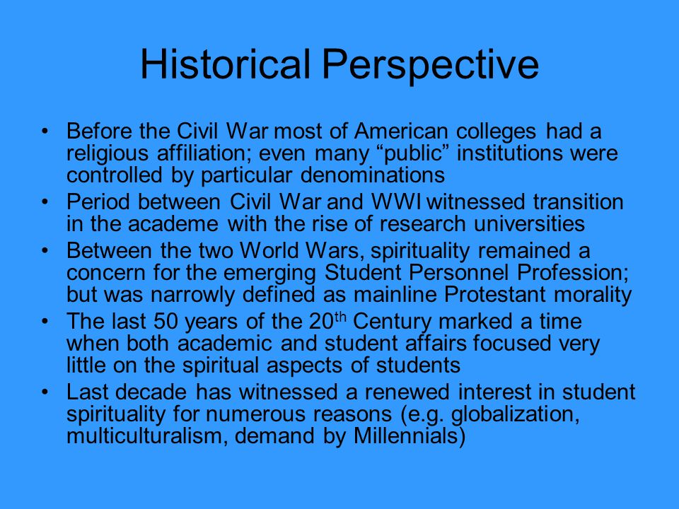 Historical Perspective Before the Civil War most of American colleges had a religious affiliation; even many public institutions were controlled by pa