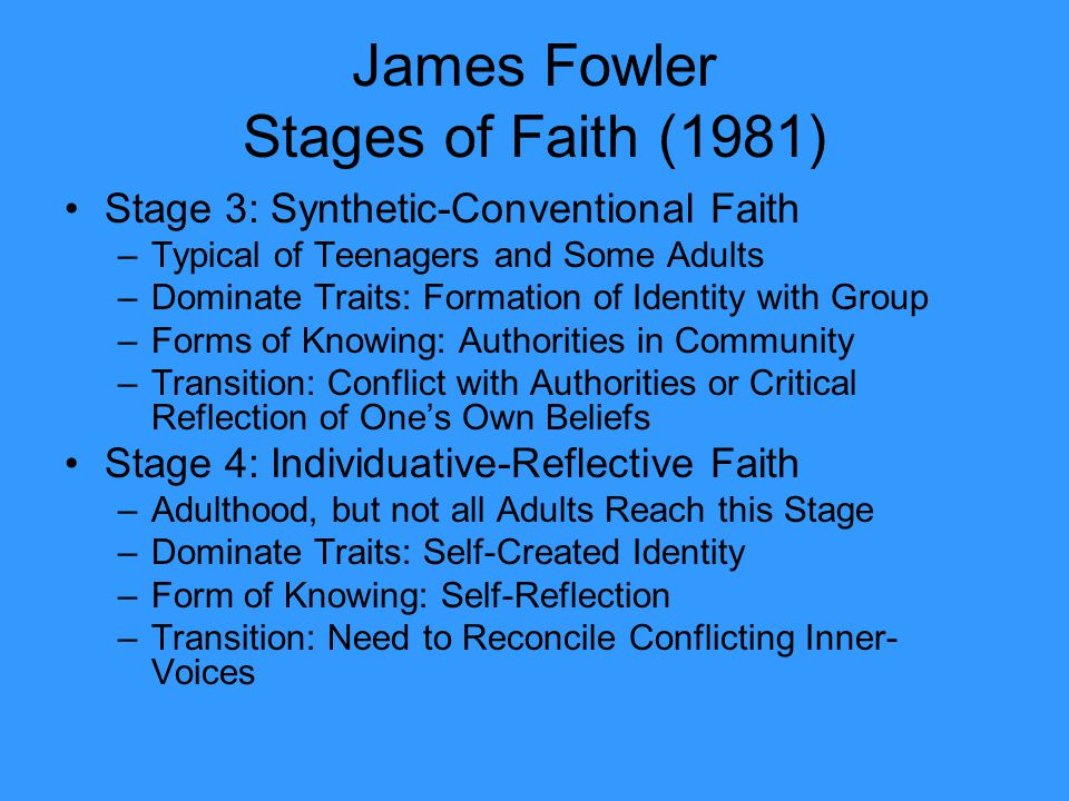 James Fowler Stages of Faith (1981) Stage 3: Synthetic-Conventional Faith –Typical of Teenagers and Some Adults –Dominate Traits: Formation of Identit