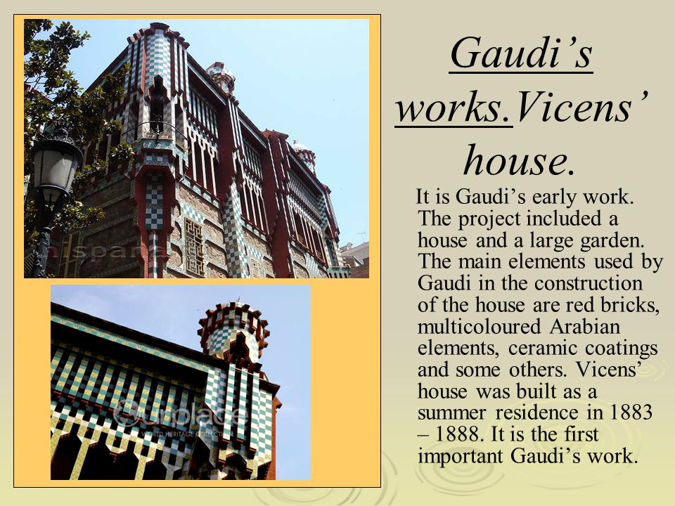 Gaudis works.Vicens house. It is Gaudis early work. The project included a house and a large garden. The main elements used by Gaudi in the constructi
