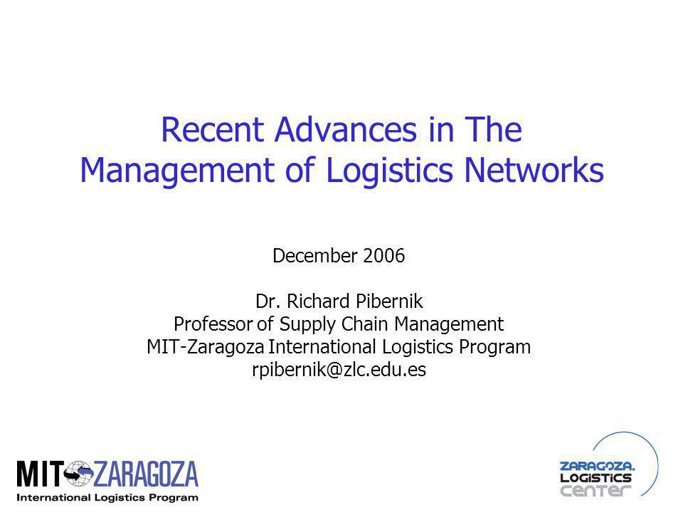 Recent Advances in The Management of Logistics Networks December 2006 Dr. Richard Pibernik Professor of Supply Chain Management MIT-Zaragoza Internati