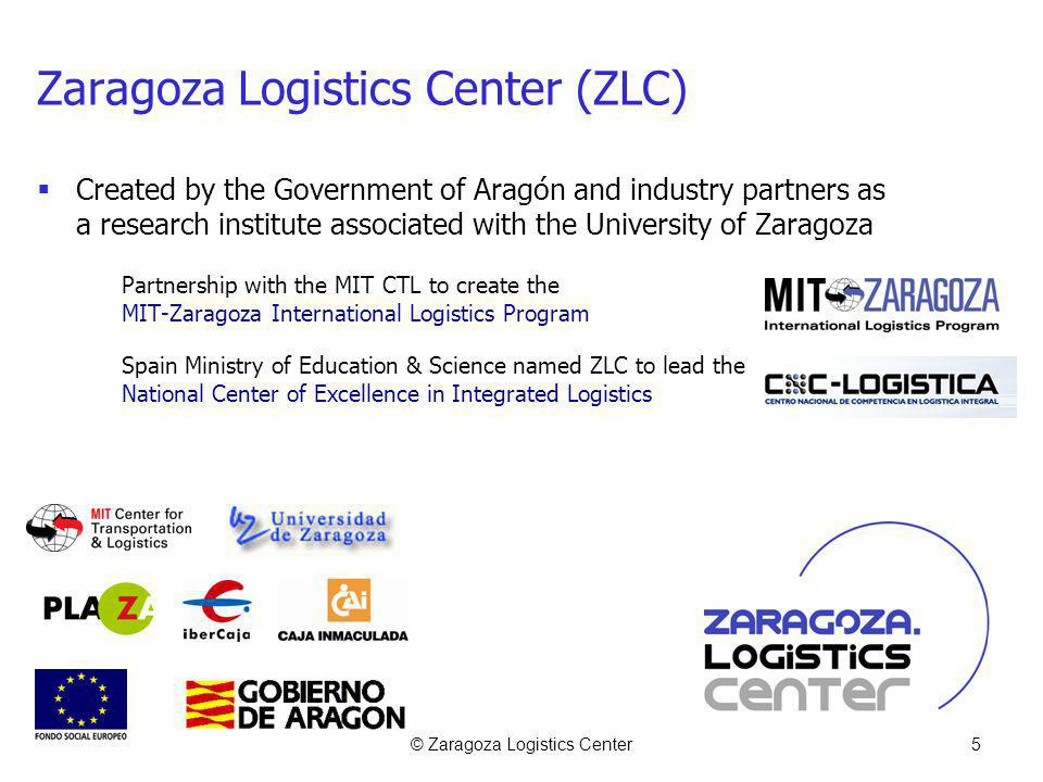 © Zaragoza Logistics Center5 Zaragoza Logistics Center (ZLC) Created by the Government of Aragón and industry partners as a research institute associated with the University of Zaragoza Partnership with the MIT CTL to create the MIT-Zaragoza International Logistics Program Spain Ministry of Education & Science named ZLC to lead the National Center of Excellence in Integrated Logistics