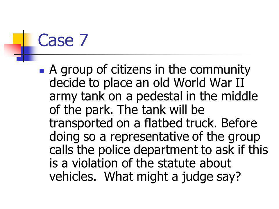 Case 7 A group of citizens in the community decide to place an old World War II army tank on a pedestal in the middle of the park.