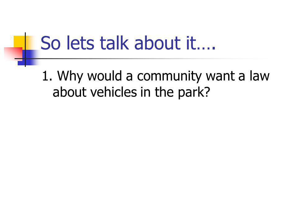So lets talk about it…. 1. Why would a community want a law about vehicles in the park