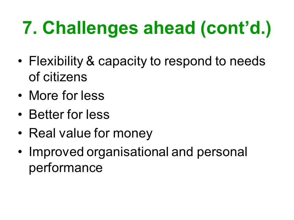 7. Challenges ahead (contd.) Flexibility & capacity to respond to needs of citizens More for less Better for less Real value for money Improved organi