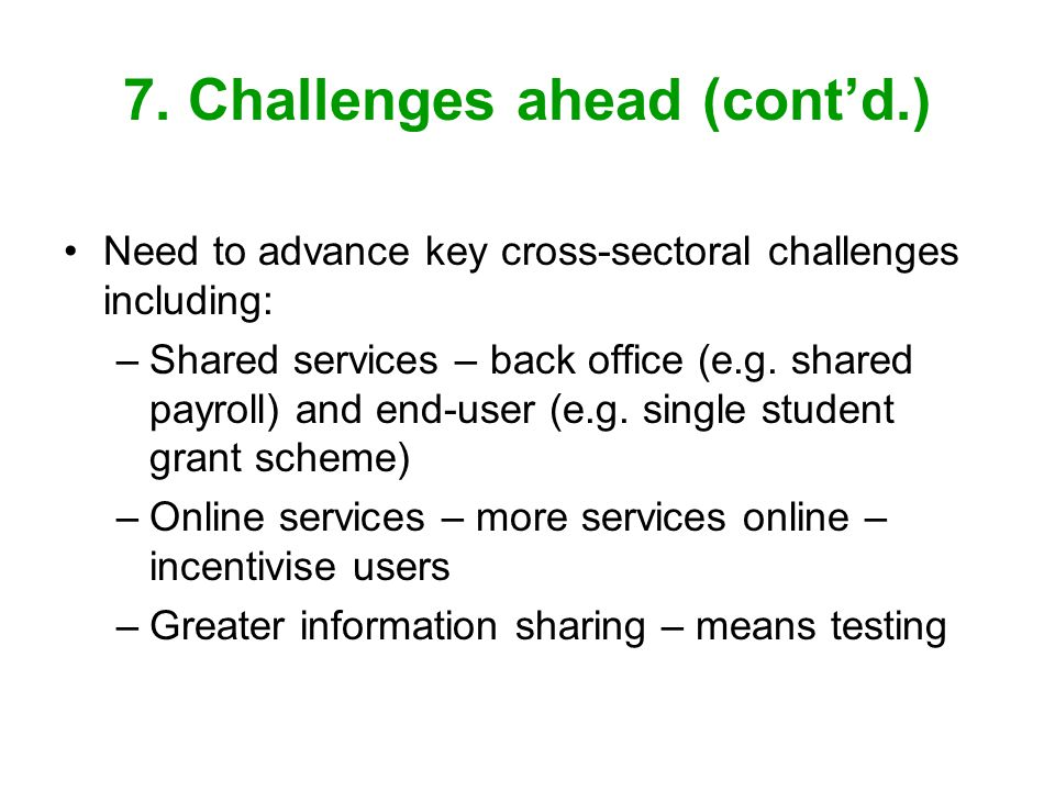 7. Challenges ahead (contd.) Need to advance key cross-sectoral challenges including: –Shared services – back office (e.g. shared payroll) and end-use