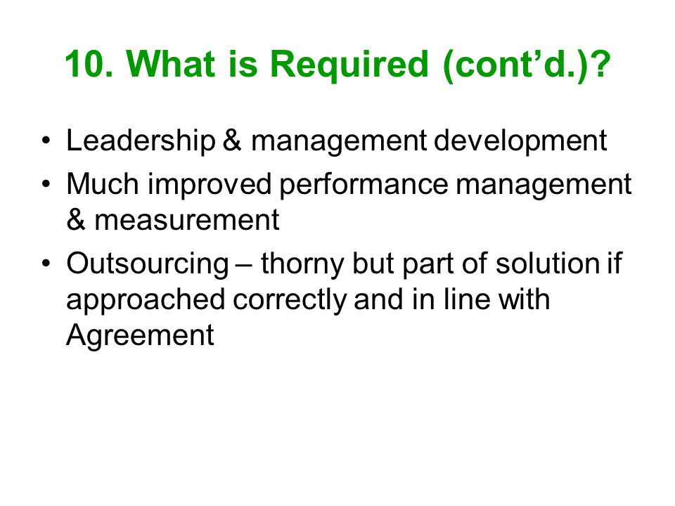 10. What is Required (contd.)? Leadership & management development Much improved performance management & measurement Outsourcing – thorny but part of