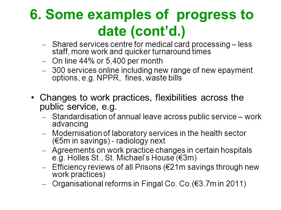 6. Some examples of progress to date (contd.) ̶ Shared services centre for medical card processing – less staff, more work and quicker turnaround time