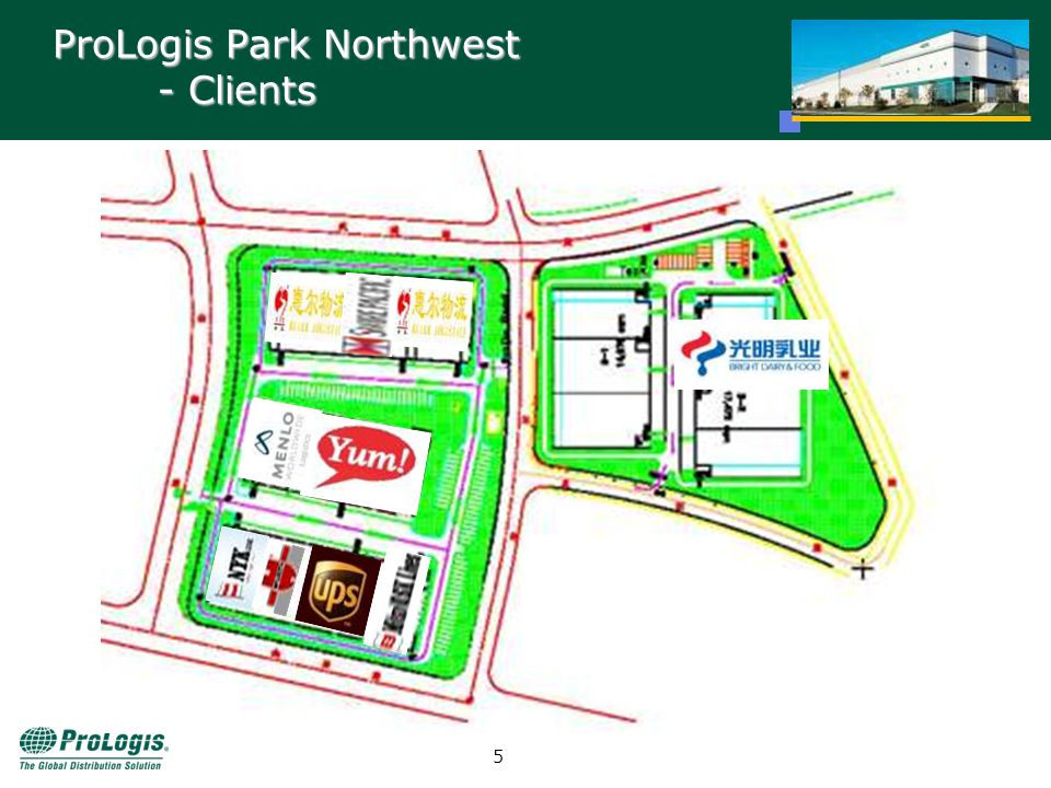 4 Project Outline ProLogis Park Northwest (Phase II) - Inventory Project Name: ProLogis Park Northwest (Phase II) Location: Northwest Logistics Development Zone, Shanghai Site Area: 74,000 sqm (0.8 msf) GFA: 32,000 sqm (344,450 sf) Pre-Leased: 33% Customers: Bright Dairy Construction: Feb 2006 – Late 2006 Phase II Phase I Built to Suit for YUM!