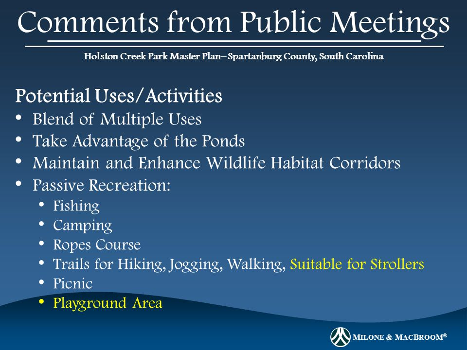 M ILONE & M AC B ROO M ® Holston Creek Park Master Plan– Spartanburg County, South Carolina Comments from Public Meetings Potential Uses/Activities Blend of Multiple Uses Take Advantage of the Ponds Maintain and Enhance Wildlife Habitat Corridors Passive Recreation: Fishing Camping Ropes Course Trails for Hiking, Jogging, Walking, Suitable for Strollers Picnic Playground Area