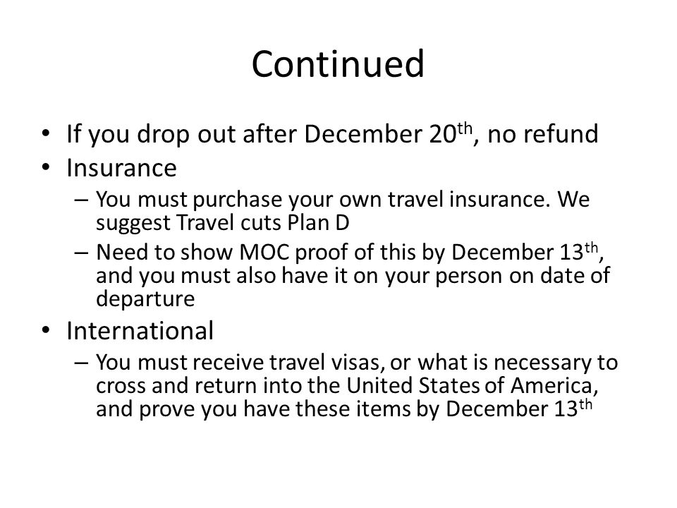 Continued If you drop out after December 20 th, no refund Insurance – You must purchase your own travel insurance.
