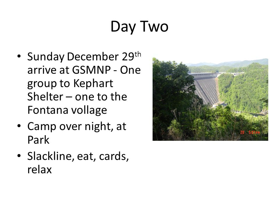 Sunday December 29 th arrive at GSMNP - One group to Kephart Shelter – one to the Fontana vollage Camp over night, at Park Slackline, eat, cards, relax Day Two