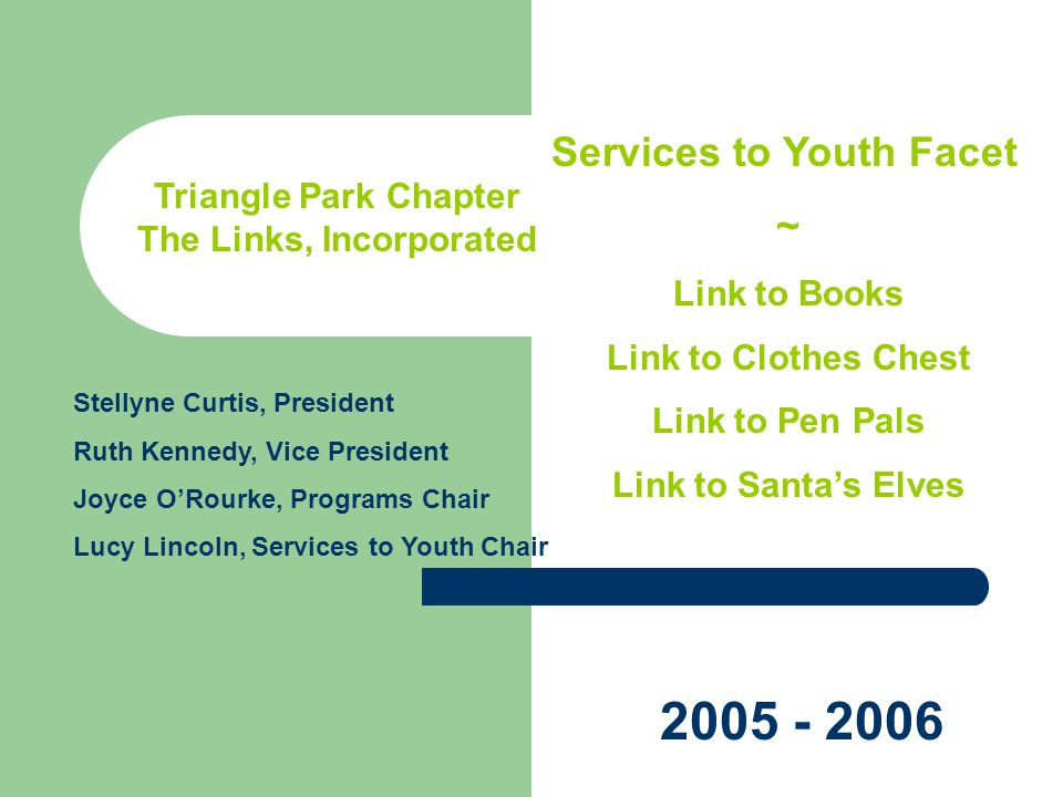 Triangle Park Chapter The Links, Incorporated Services to Youth Facet ~ Link to Books Link to Clothes Chest Link to Pen Pals Link to Santas Elves Stellyne Curtis, President Ruth Kennedy, Vice President Joyce ORourke, Programs Chair Lucy Lincoln, Services to Youth Chair 2005 - 2006