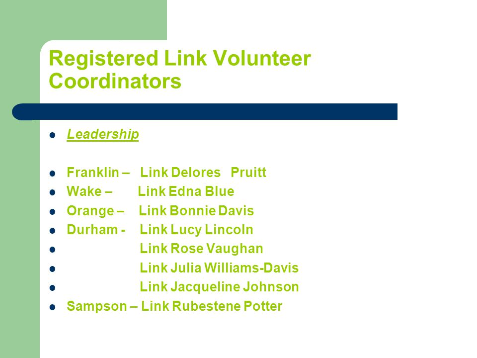 Registered Link Volunteer Coordinators Leadership Franklin – Link Delores Pruitt Wake – Link Edna Blue Orange – Link Bonnie Davis Durham - Link Lucy Lincoln Link Rose Vaughan Link Julia Williams-Davis Link Jacqueline Johnson Sampson – Link Rubestene Potter