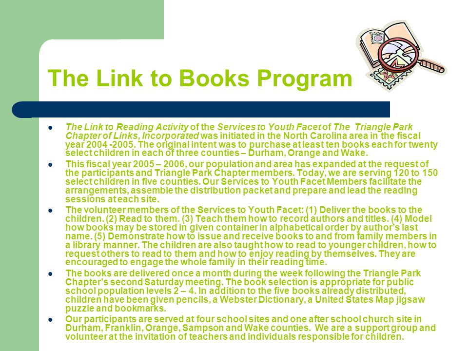 The Link to Books Program The Link to Reading Activity of the Services to Youth Facet of The Triangle Park Chapter of Links, Incorporated was initiated in the North Carolina area in the fiscal year 2004 -2005.