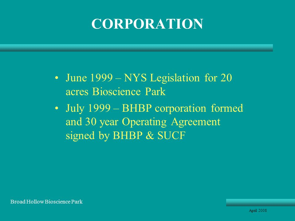 CORPORATION June 1999 – NYS Legislation for 20 acres Bioscience Park July 1999 – BHBP corporation formed and 30 year Operating Agreement signed by BHBP & SUCF April 2008 Broad Hollow Bioscience Park