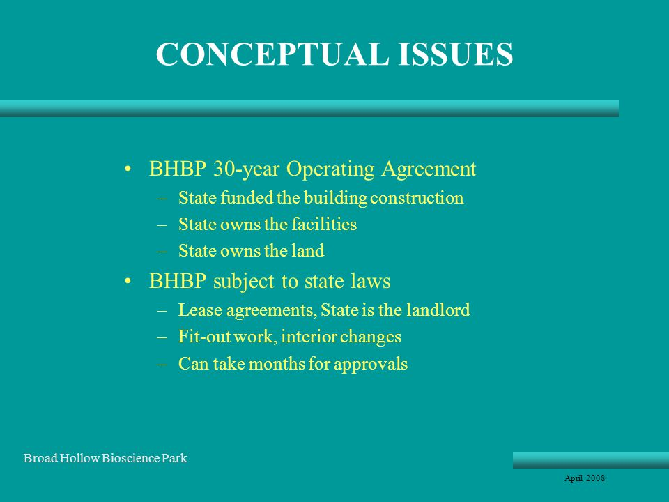 CONCEPTUAL ISSUES BHBP 30-year Operating Agreement –State funded the building construction –State owns the facilities –State owns the land BHBP subject to state laws –Lease agreements, State is the landlord –Fit-out work, interior changes –Can take months for approvals April 2008 Broad Hollow Bioscience Park