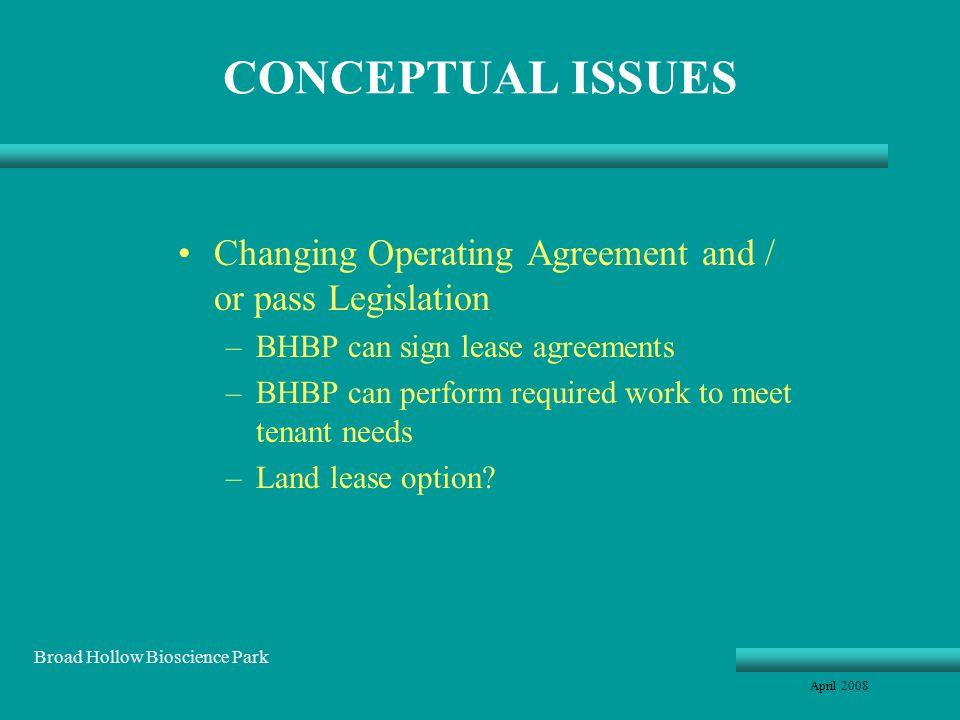 CONCEPTUAL ISSUES Changing Operating Agreement and / or pass Legislation –BHBP can sign lease agreements –BHBP can perform required work to meet tenant needs –Land lease option.