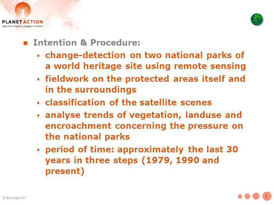 2 © Spot Image 2007 Intention & Procedure: change-detection on two national parks of a world heritage site using remote sensing fieldwork on the protected areas itself and in the surroundings classification of the satellite scenes analyse trends of vegetation, landuse and encroachment concerning the pressure on the national parks period of time: approximately the last 30 years in three steps (1979, 1990 and present)