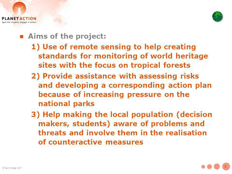 3 Aims of the project: 1) Use of remote sensing to help creating standards for monitoring of world heritage sites with the focus on tropical forests 2) Provide assistance with assessing risks and developing a corresponding action plan because of increasing pressure on the national parks 3) Help making the local population (decision makers, students) aware of problems and threats and involve them in the realisation of counteractive measures © Spot Image 2007
