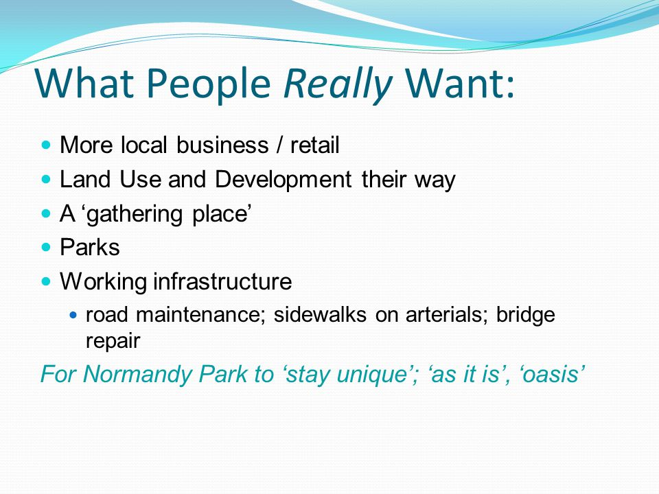 What People Really Want: More local business / retail Land Use and Development their way A gathering place Parks Working infrastructure road maintenance; sidewalks on arterials; bridge repair For Normandy Park to stay unique; as it is, oasis