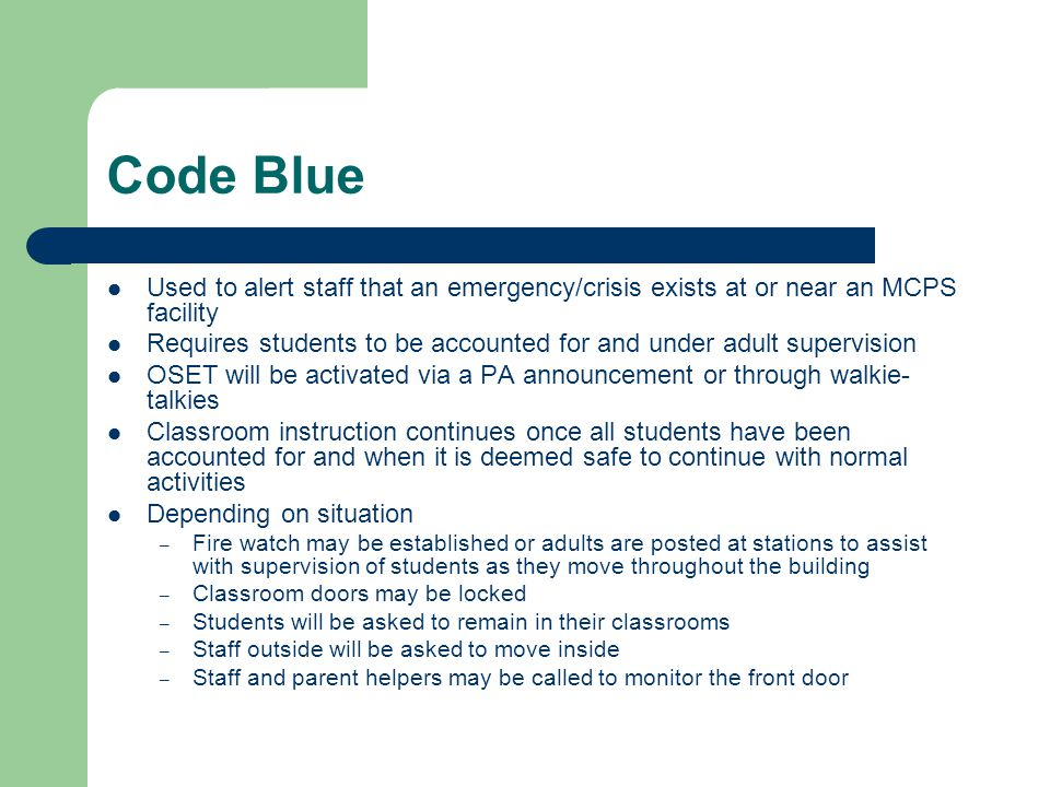 Code Blue Used to alert staff that an emergency/crisis exists at or near an MCPS facility Requires students to be accounted for and under adult supervision OSET will be activated via a PA announcement or through walkie- talkies Classroom instruction continues once all students have been accounted for and when it is deemed safe to continue with normal activities Depending on situation – Fire watch may be established or adults are posted at stations to assist with supervision of students as they move throughout the building – Classroom doors may be locked – Students will be asked to remain in their classrooms – Staff outside will be asked to move inside – Staff and parent helpers may be called to monitor the front door