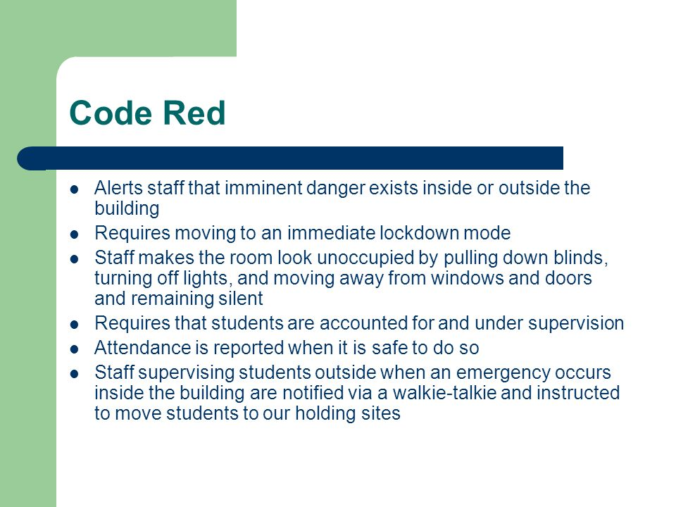 Code Red Alerts staff that imminent danger exists inside or outside the building Requires moving to an immediate lockdown mode Staff makes the room look unoccupied by pulling down blinds, turning off lights, and moving away from windows and doors and remaining silent Requires that students are accounted for and under supervision Attendance is reported when it is safe to do so Staff supervising students outside when an emergency occurs inside the building are notified via a walkie-talkie and instructed to move students to our holding sites