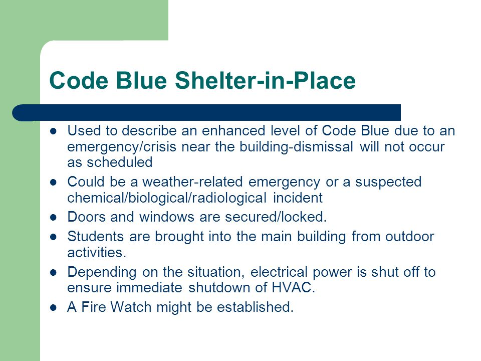 Code Blue Shelter-in-Place Used to describe an enhanced level of Code Blue due to an emergency/crisis near the building-dismissal will not occur as scheduled Could be a weather-related emergency or a suspected chemical/biological/radiological incident Doors and windows are secured/locked.