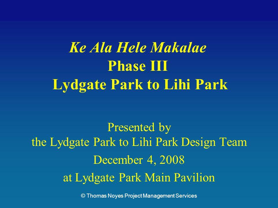 Lydgate Park to Lihi ParkKe Ala Hele Makalae Phase III Pathways Project Ke Ala Hele Makalae Phase III Lydgate Park to Lihi Park Presented by the Lydgate Park to Lihi Park Design Team December 4, 2008 at Lydgate Park Main Pavilion © Thomas Noyes Project Management Services